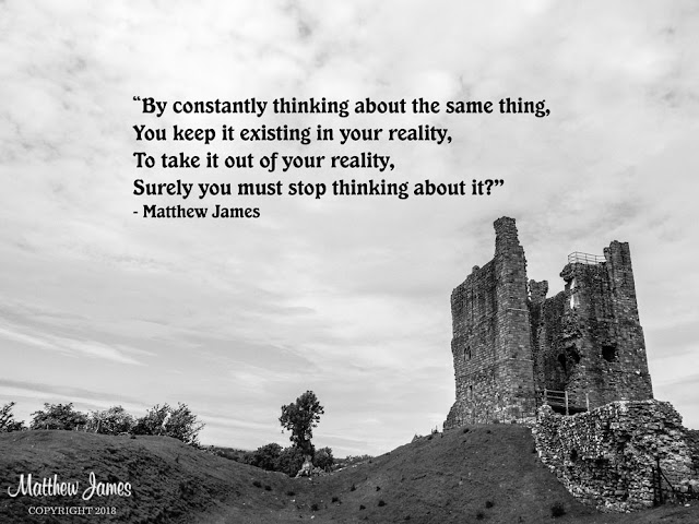 """By constantly thinking about the same thing, You keep it existing in your reality, To take it out of your reality, Surely you must stop thinking about it?""  - Matthew James"