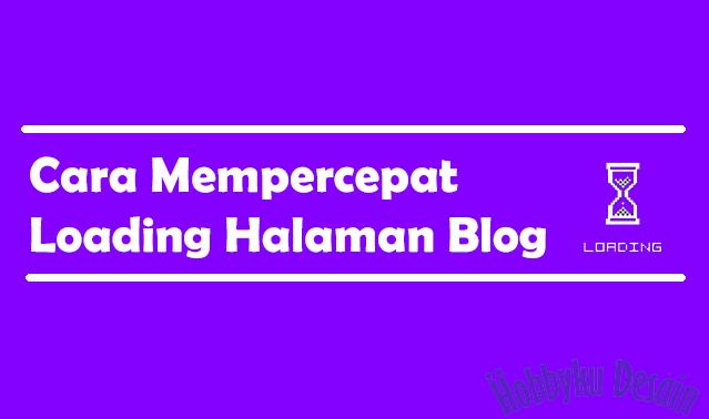 Cara Mempercepat Loading Halaman Blog