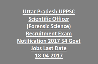 Uttar Pradesh UPPSC Scientific Officer (Forensic Science) Recruitment Exam Notification 2017 54 Govt Jobs Last Date 18-04-2017