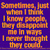 Sometimes, just when I think I know people, they disappoint me in ways I never thought they could.