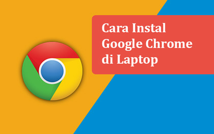 Cara instal Google Chrome di laptop