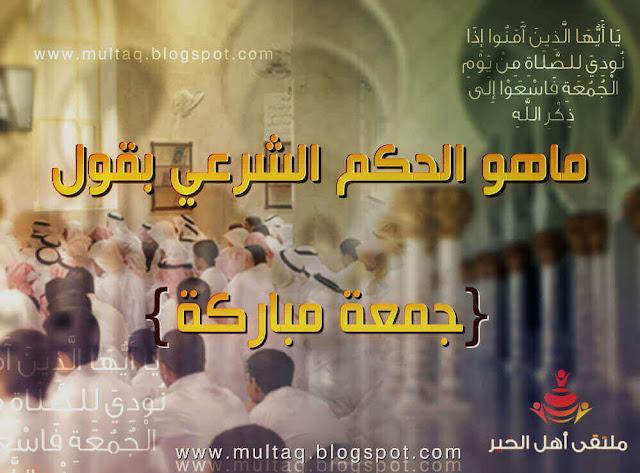 ماهو الحكم الشرعي بقول جمعة مباركة ؟