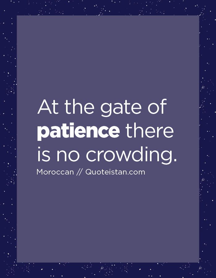 At the gate of patience there is no crowding.