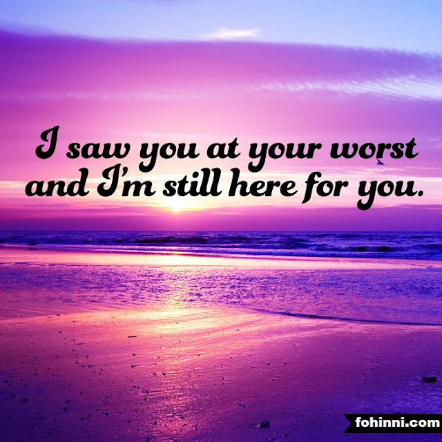 I saw you at your worst and i'm still here for you.