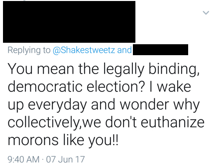 screencap of a tweeted response to me reading: 'You mean the legally binding, democratic election? I wake up everyday and wonder why collectively,we don't euthanize morons like you!!'