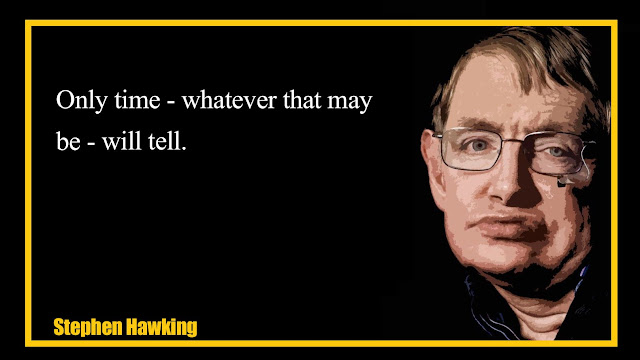 Only time- whatever that may be- will tell Stephen Hawking