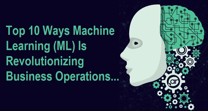 Top 10 Ways Machine Learning (ML) Is Revolutionizing Business Operations