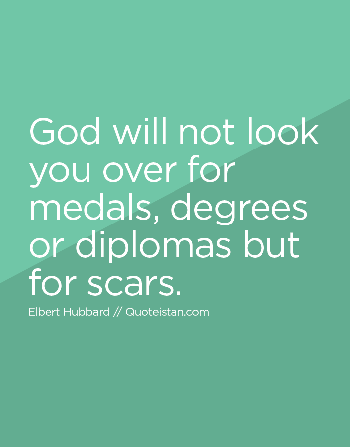 God will not look you over for medals, degrees or diplomas but for scars.