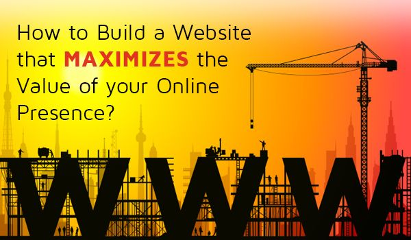 How to Build a Website that Maximizes the Value of your Online Presence?
