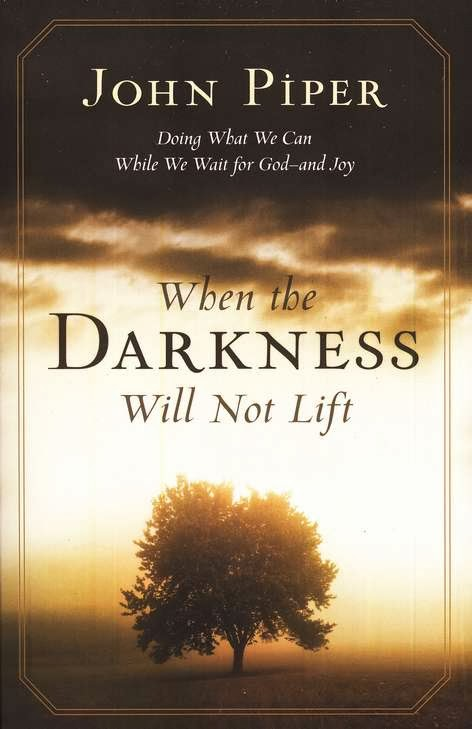 John Piper-When The Darkness Will Not Lift-