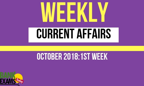 Weekly Current Affairs October 2018: 1st week