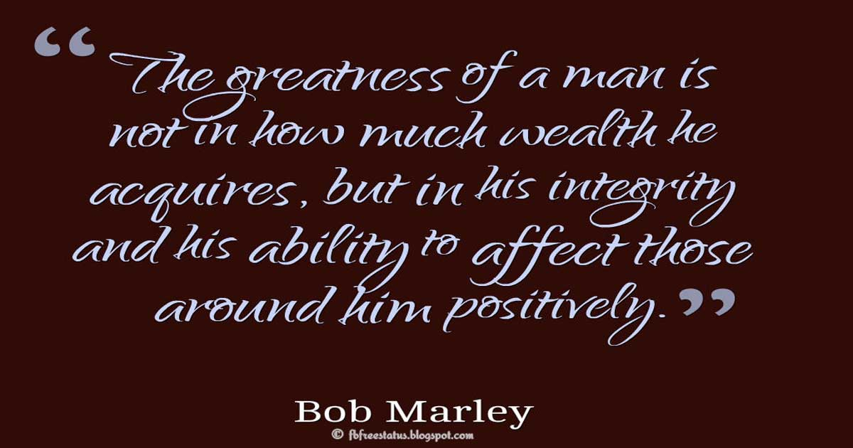 "Bob Marley Quotes on Life, ""The greatness of a man is not in how much wealth he acquires, but in his integrity and his ability to affect those around him positively."" ― Bob Marley"