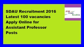 SDAU Recruitment 2016 Latest 100 vacancies Apply Online for Assistant Professor Posts