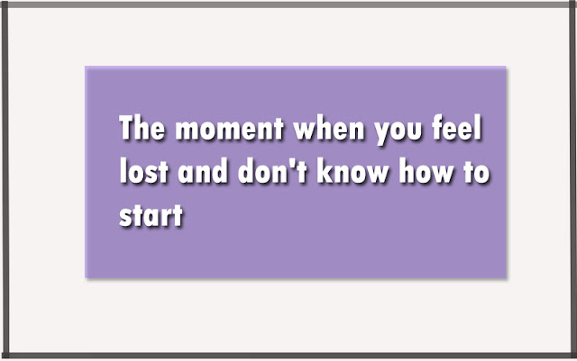 The moment when you feel lost and don't know how to start