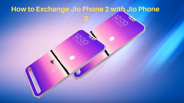 How to Exchange Jio Phone 2 with Jio Phone 3.?