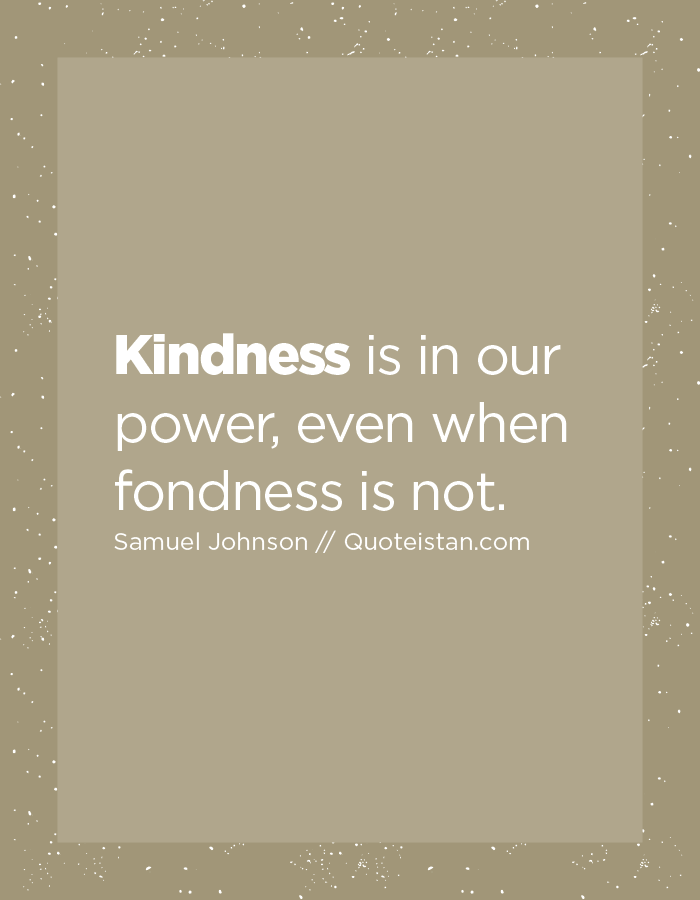 Kindness is in our power, even when fondness is not.