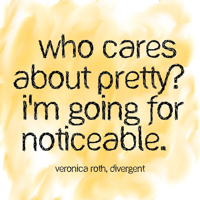 Who cares about pretty? I´m going for noticeable. - Veronica Roth, Divergent