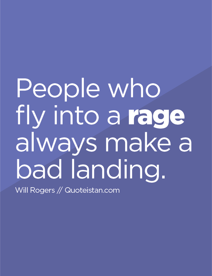 People who fly into a rage always make a bad landing.
