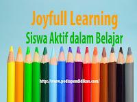Joyfull Learning, Tehnik Pembelajaran yang Menjadikan Siswa Aktif dalam Belajar