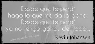 """""""Desde que te perdí hago lo que me da la gana. Desde que te perdí ya no tengo ganas de nada..."""" Kevin Johansen - Desde que te perdí"""