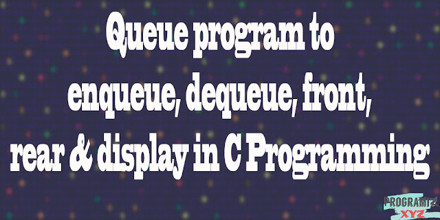 Queue program to enqueue, dequeue, front, rear & display in C Programming