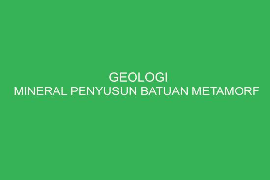 Mineral Penyusun Batuan Metamorf