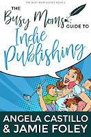 The Busy Moms Guide to Indie Publishing by Angela Castillo and Jamie Foley