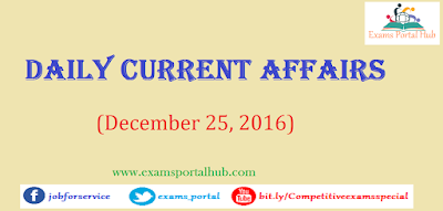Current affairs : December 25, 2016 for all competitive exams