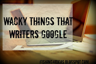 http://fishing4ideas.blogspot.com/2016/08/wacky-things-that-writers-google.html