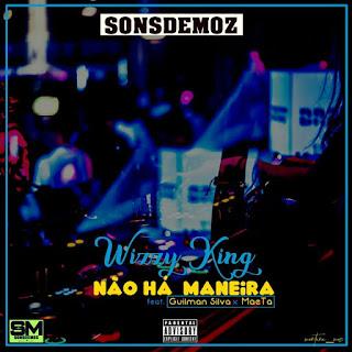 Wizz King Feat. Guilmen Silva & Maeta - Não há Maneira (Prod  Sons De Moz)