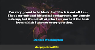 I'm very proud to be black, but black is not all I am. That's my cultural-historical background, my genetic makeup, but it's not all of who I am nor is it the basis from which I answer every question.  -Denzel Washington