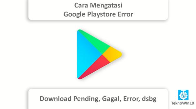Cara Mengatasi Google Play Store Tidak Bisa Download Aplikasi (Pending, Gagal, Error, dll)