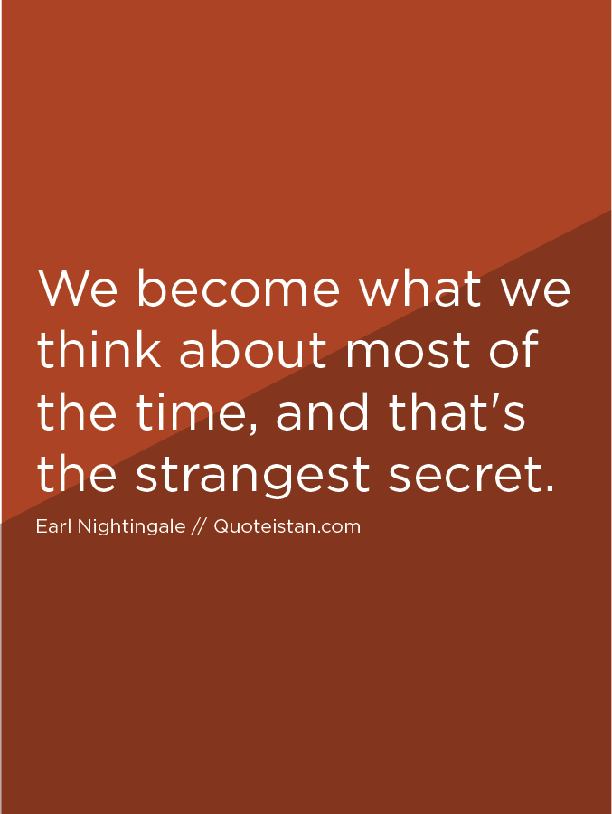We become what we think about most of the time, and that's the strangest secret.