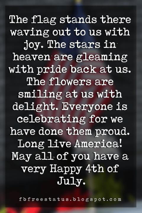 Happy 4th Of July Message, The flag stands there waving out to us with joy. The stars in heaven are gleaming with pride back at us. The flowers are smiling at us with delight. Everyone is celebrating for we have done them proud. Long live America! May all of you have a very Happy 4th of July.