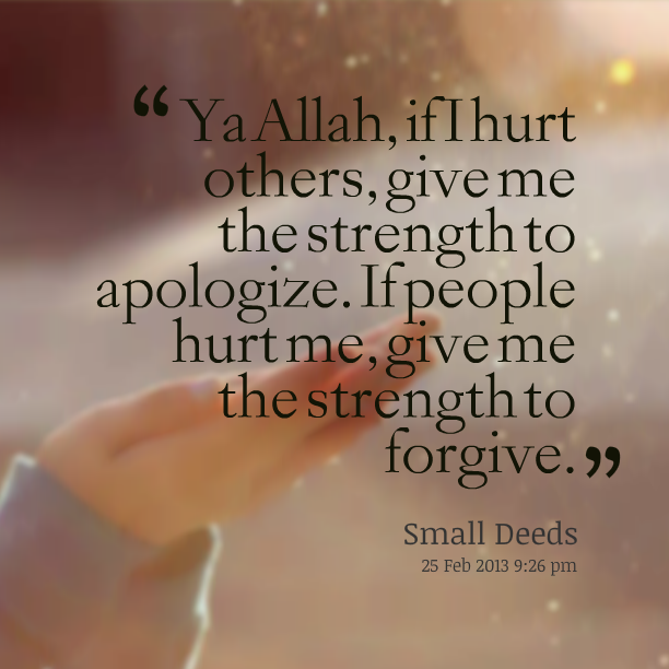 Ya Allah, if i hurt others, give me the strength to apologize
