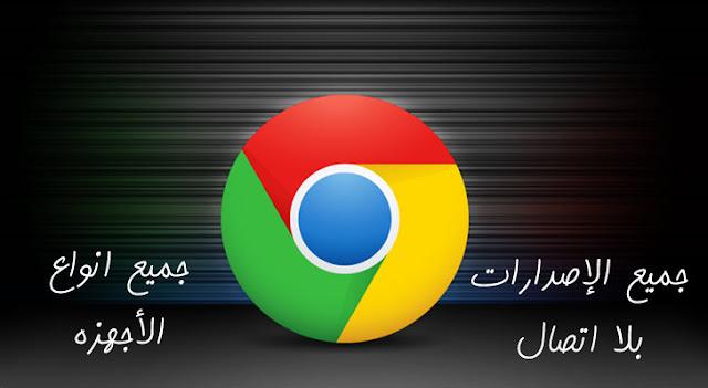 تحميل جوجل كروم Google Chrome جميع الإصدارت 32-64 بت كامل بلا اتصال