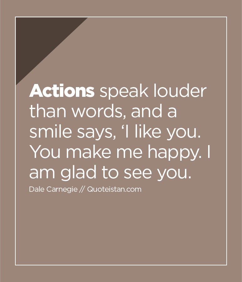 Actions speak louder than words, and a smile says, 'I like you. You make me happy. I am glad to see you.