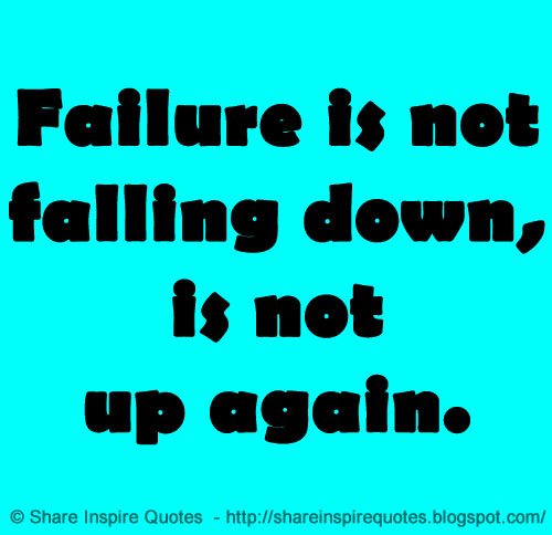Failure Is Not Falling Down It Is Not Getting Up Again Share