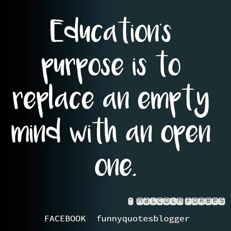 "Education Purpose Quote : ""Education's purpose is to replace an empty mind with an open one."" - Malcolm Forbes"