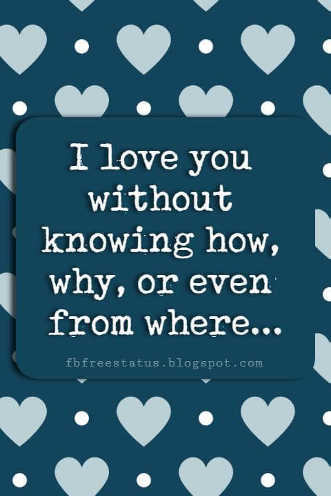 Valentines Day Sayings, I love you without knowing how, why, or even from where.