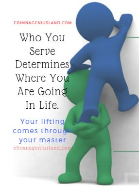 Who You Serve Determines Where You Are Going In Life