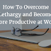 How To Overcome Lethargy And Become More Productive At Work