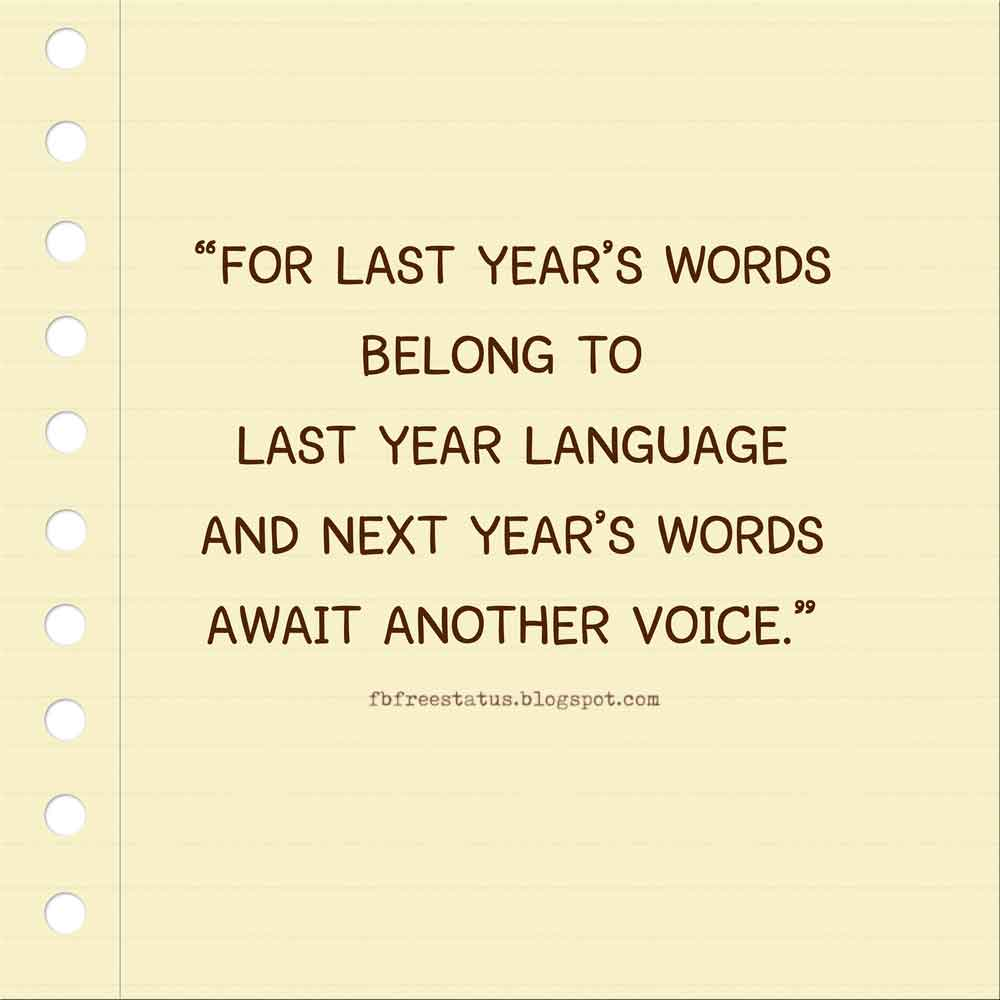 For last year's words belong to last year language and next year's words await another voice.  HAPPY NEW YEAR
