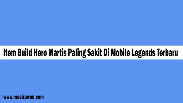 Item Build Hero Martis Paling Sakit Di Mobile Legends Terbaru