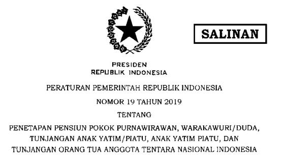 [PDF] Peraturan Pemerintah PP Nomor 19 Tahun 2019 tentang Penetapan Pensiun Pokok Purnawirawan, Warakawuri/Duda, Tunjangan Anak Yatim/Piatu, Anak Yatim Piatu, dan Tunjangan Orang Tua Tentara Nasional Indonesia Tahun 2019