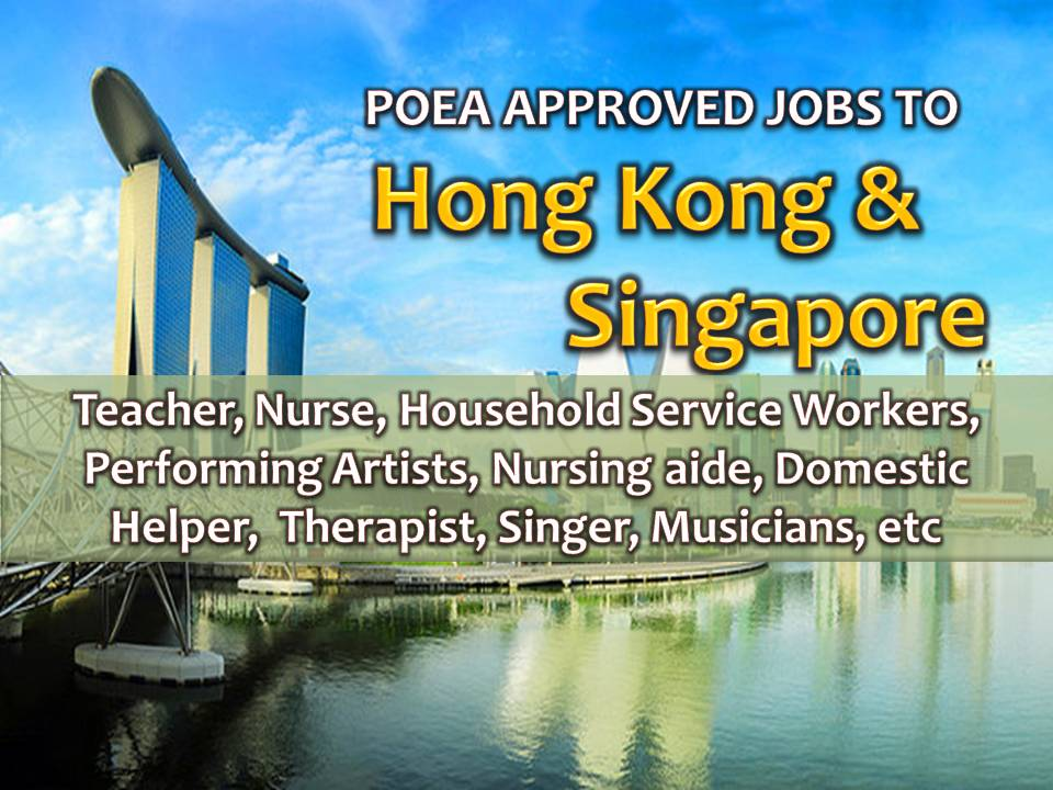 The following are jobs approved by POEA for deployment to SINGAPORE and HONGKONG. Job applicants may contact the recruitment agency assigned to inquire for further information or to apply online for the job.  We are not affiliated to any of these recruitment agencies.   As per POEA, there should be no placement fee for domestic workers and seafarers. For jobs that are not exempted on placement fee, the placement fee should not exceed the one month equivalent of salary offered for the job. We encourage job applicant to report to POEA any violation on this rule.