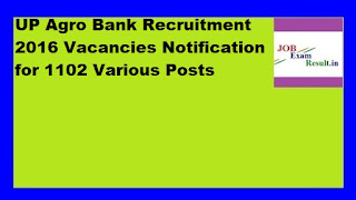UP Agro Bank Recruitment 2016 Vacancies Notification for 1102 Various Posts