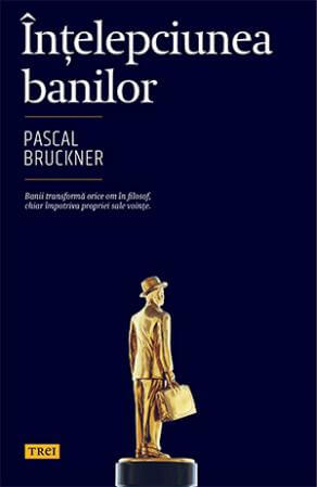 Pascal Bruckner Intelepciunea banilor Editura Trei inconstient