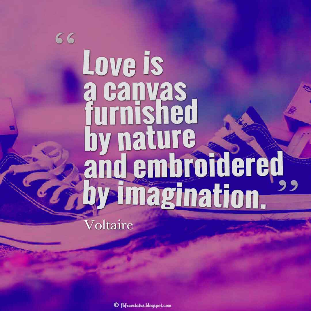 Love is a canvas furnished by nature and embroidered by imagination. ? Voltaire quotes about love