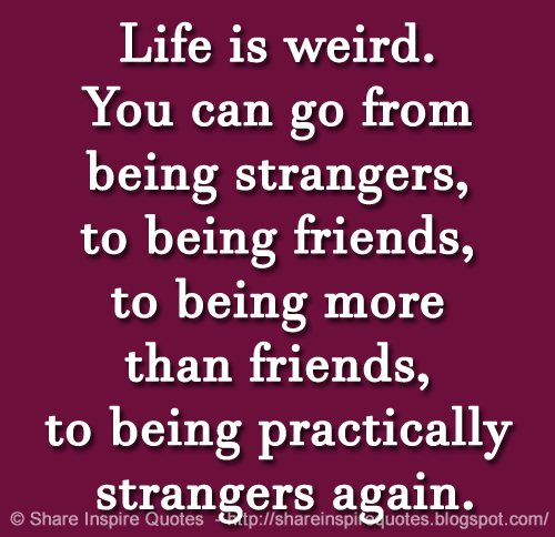 Life is weird you can go from being strangers to being friends to you can go from being strangers to being friends to being more than friends to being practically strangers again altavistaventures Gallery